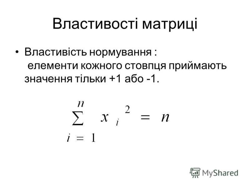 Властивості матриці Властивість нормування : елементи кожного стовпця приймають значення тільки +1 або -1.