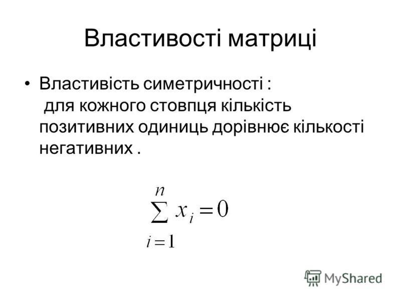 Властивості матриці Властивість симетричності : для кожного стовпця кількість позитивних одиниць дорівнює кількості негативних.