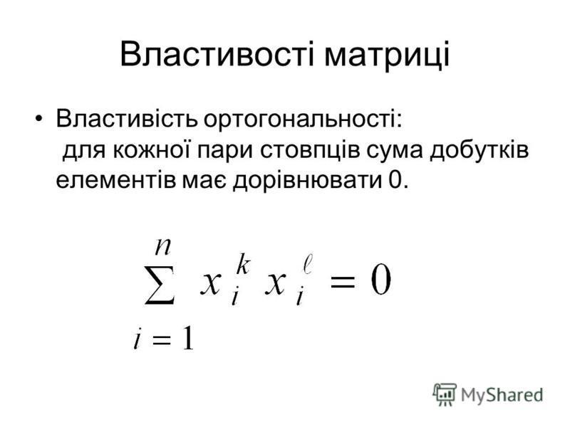 Властивості матриці Властивість ортогональності: для кожної пари стовпців сума добутків елементів має дорівнювати 0.