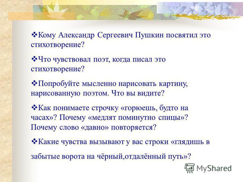 Кому Александр Сергеевич Пушкин посвятил это стихотворение? Что чувствовал поэт, когда писал это стихотворение? Попробуйте мысленно нарисовать картину, нарисованную поэтом. Что вы видите? Как понимаете строчку «горюешь, будто на часах»? Почему «медля