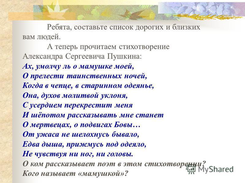 Ребята, составьте список дорогих и близких вам людей. А теперь прочитаем стихотворение Александра Сергеевича Пушкина: Ах, умолчу ль о мамушке моей, О прелести таинственных ночей, Когда в чепце, в старинном одеянье, Она, духов молитвой уклона, С усерд