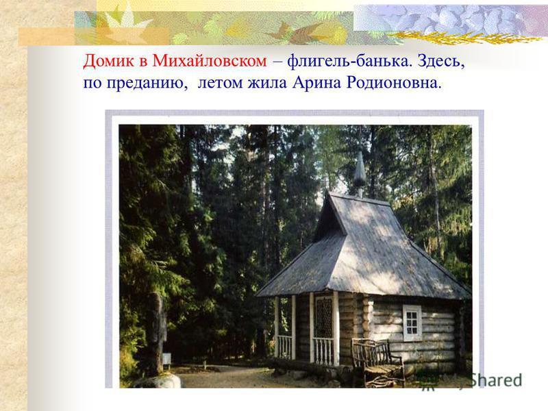 Домик в Михайловском – флигель-банька. Здесь, по преданию, летом жила Арина Родионовна.