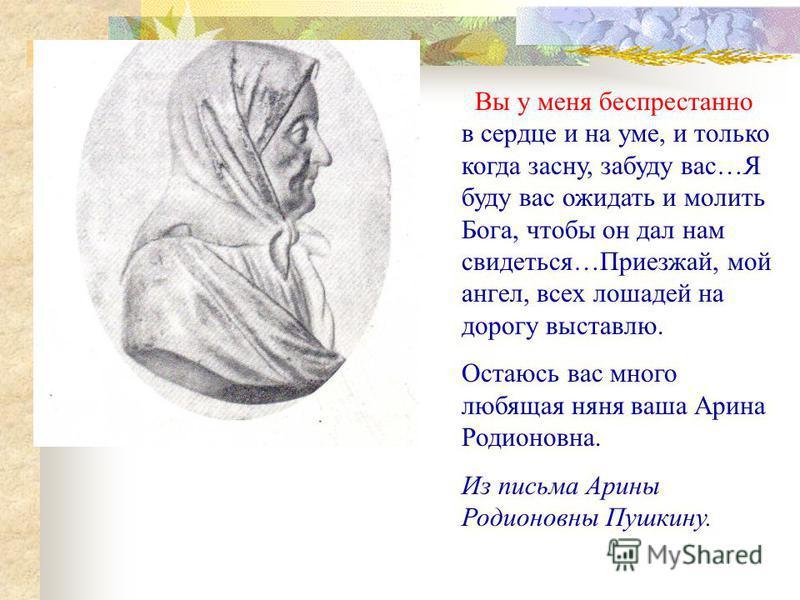 Вы у меня беспрестанно в сердце и на уме, и только когда засну, забуду вас…Я буду вас ожидать и молить Бога, чтобы он дал нам свидеться…Приезжай, мой ангел, всех лошадей на дорогу выставлю. Остаюсь вас много любящая няня ваша Арина Родионовна. Из пис