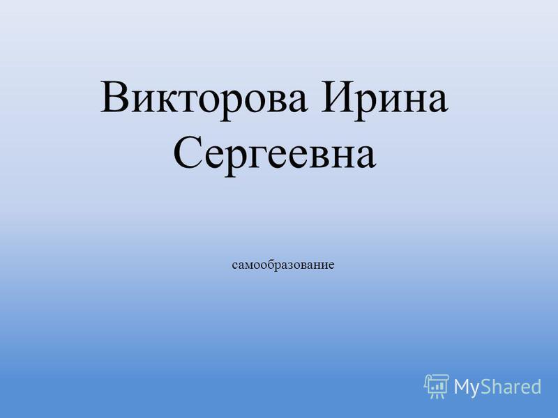 Викторова Ирина Сергеевна самообразование