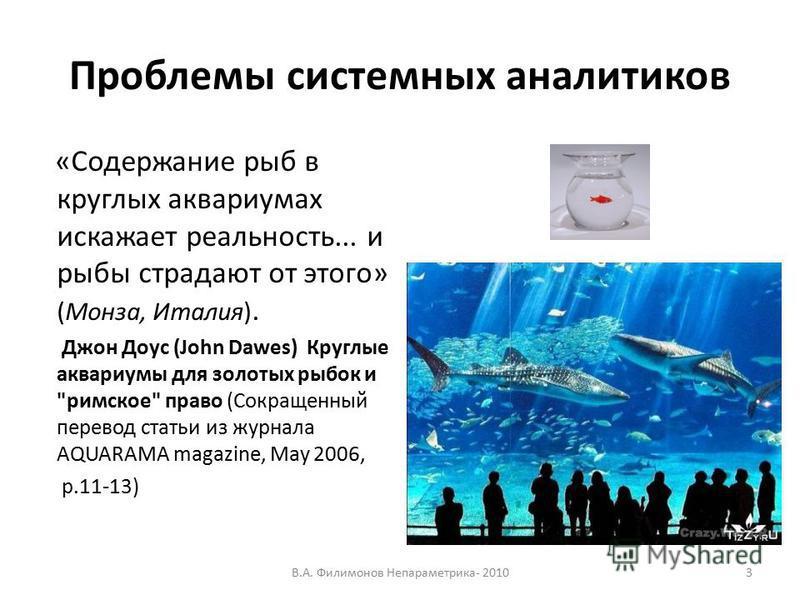 Проблемы системных аналитиков «Содержание рыб в круглых аквариумах искажает реальность... и рыбы страдают от этого» (Монза, Италия). Джон Доус (John Dawes) Круглые аквариумы для золотых рыбок и