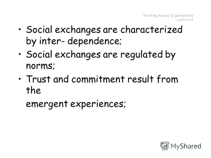Working Across Organisations Lecture 3 Social exchanges are characterized by inter- dependence; Social exchanges are regulated by norms; Trust and commitment result from the emergent experiences;