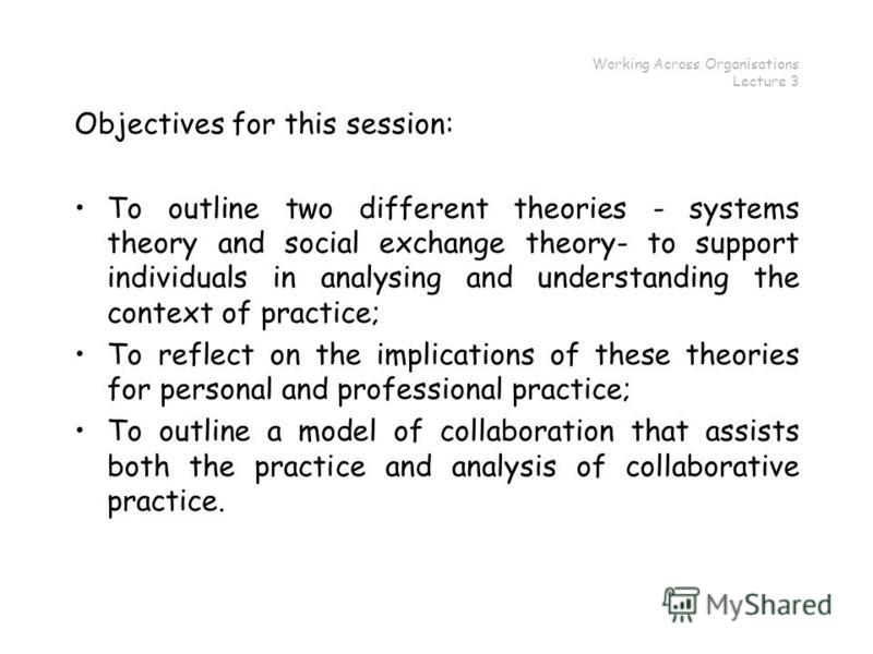 Working Across Organisations Lecture 3 Objectives for this session: To outline two different theories - systems theory and social exchange theory- to support individuals in analysing and understanding the context of practice; To reflect on the implic