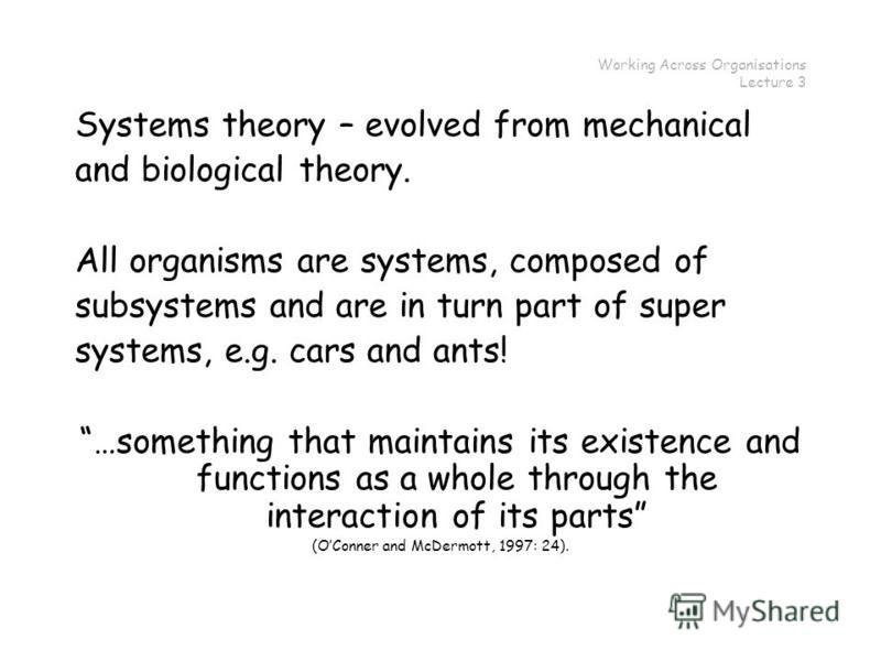 Working Across Organisations Lecture 3 Systems theory – evolved from mechanical and biological theory. All organisms are systems, composed of subsystems and are in turn part of super systems, e.g. cars and ants! …something that maintains its existenc