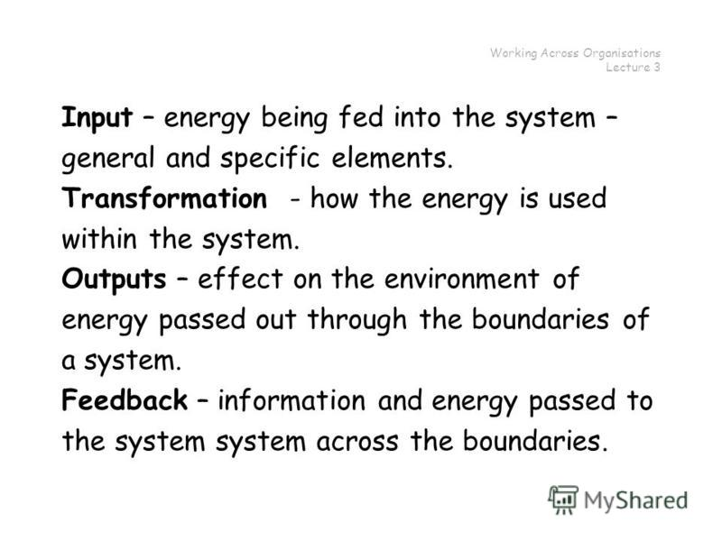 Working Across Organisations Lecture 3 Input – energy being fed into the system – general and specific elements. Transformation - how the energy is used within the system. Outputs – effect on the environment of energy passed out through the boundarie