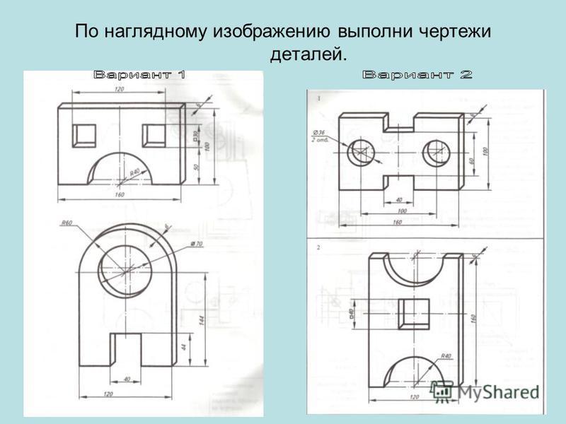 По наглядному изображению выполни чертежи деталей.