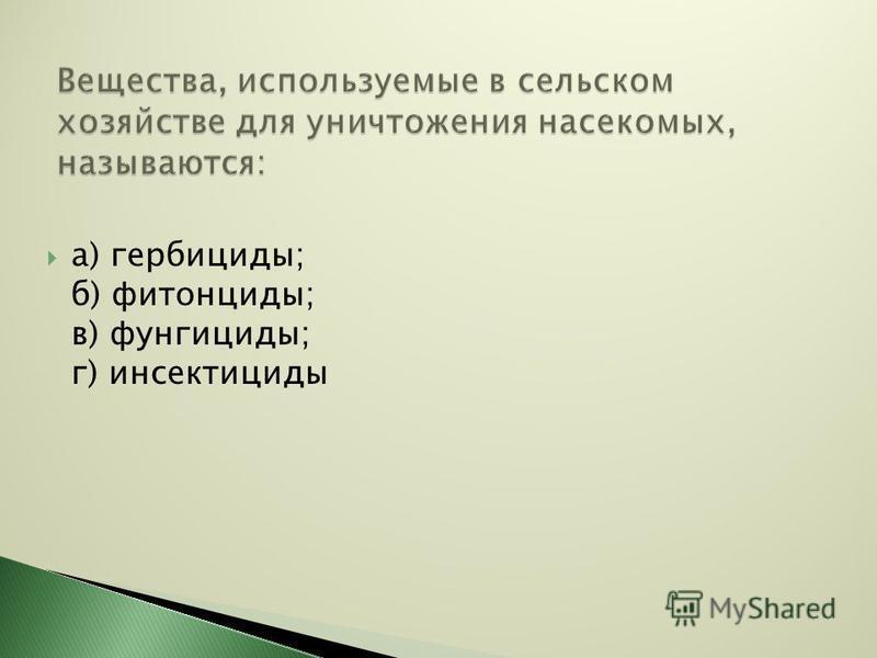 а) гербициды; б) фитонциды; в) фунгициды; г) инсектициды
