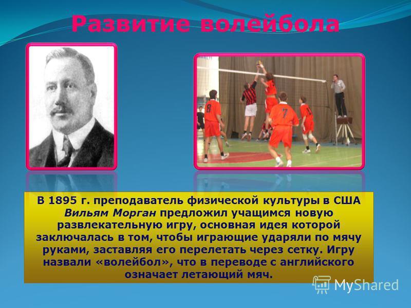 Развитие волейбола В 1895 г. преподаватель физической культуры в США Вильям Морган предложил учащимся новую развлекательную игру, основная идея которой заключалась в том, чтобы играющие ударяли по мячу руками, заставляя его перелетать через сетку. Иг