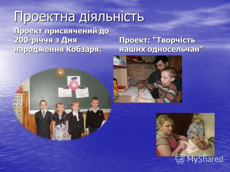 Проектна діяльність Проект присвячений до 200-річчя з Дня народження Кобзаря. Проект: Творчість наших односельчан