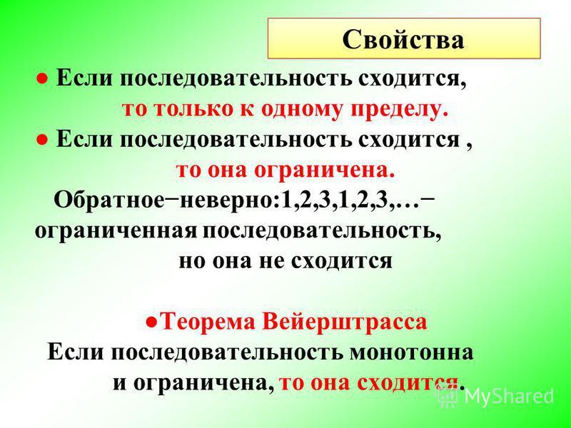 Свойства Если последовательность сходится, то только к одному пределу. Если последовательность сходится, то она ограничена. Обратноеневерно:1,2,3,1,2,3,… ограниченная последовательность, но она не сходится Теорема Вейерштрасса Если последовательность