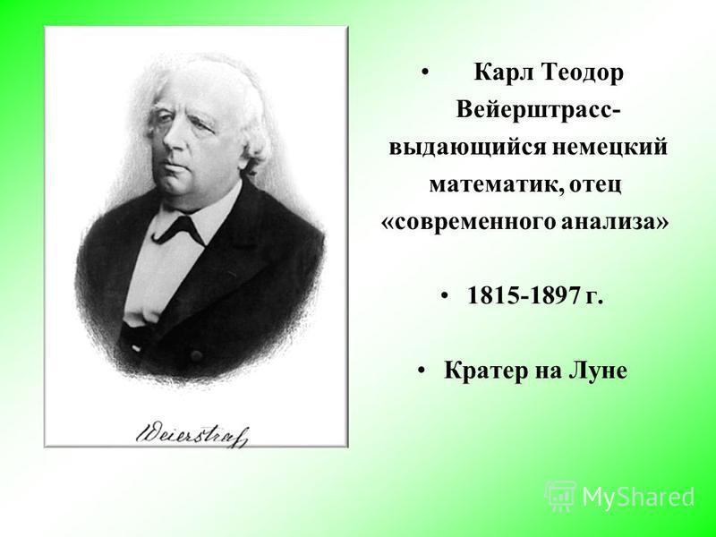 Карл Теодор Вейерштрасс- выдающийся немецкий математик, отец «современного анализа» 1815-1897 г. Кратер на Луне