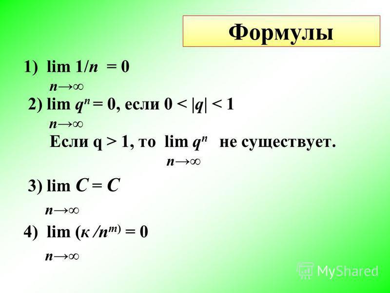 Формулы 1) lim 1/n = 0 n 2) lim q n = 0, если 0 < |q| < 1 n Если q > 1, то lim q n не существует. n 3) lim С = С n 4) lim (к /n m) = 0 n