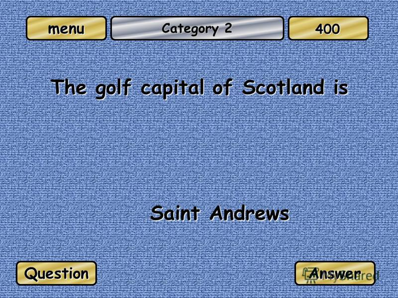 menu Category 2 The golf capital of Scotland is Saint Andrews QuestionAnswer 400