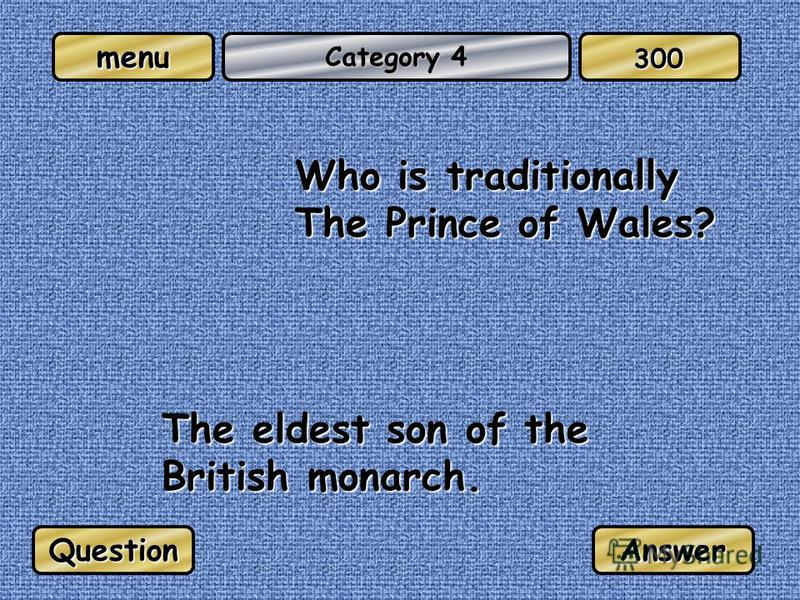 menu Category 4 Who is traditionally The Prince of Wales? The eldest son of the British monarch. QuestionAnswer 300