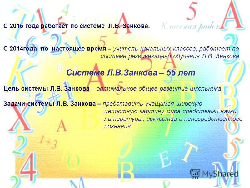 С 2015 года работает по системе Л.В. Занкова. С 2014 года по настоящее время – учитель начальных классов, работает по системе развивающего обучения Л.В. Занкова. Системе Л.В.Занкова – 55 лет Цель системы Л.В. Занкова – оптимальное общее развитие школ
