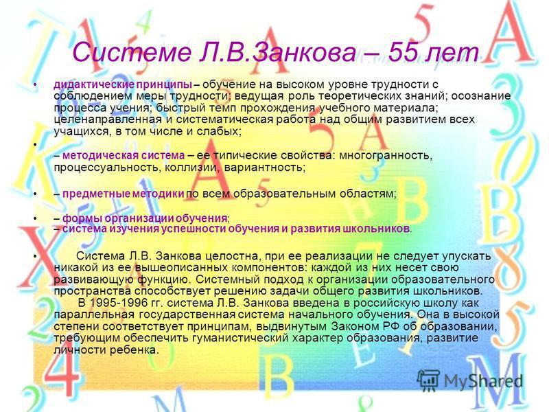 Системе Л.В.Занкова – 55 лет дидактические принципы – обучение на высоком уровне трудности с соблюдением меры трудности; ведущая роль теоретических знаний; осознание процесса учения; быстрый темп прохождения учебного материала; целенаправленная и сис