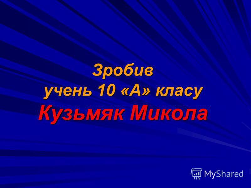 Зробив учень 10 «А» класу Кузьмяк Микола