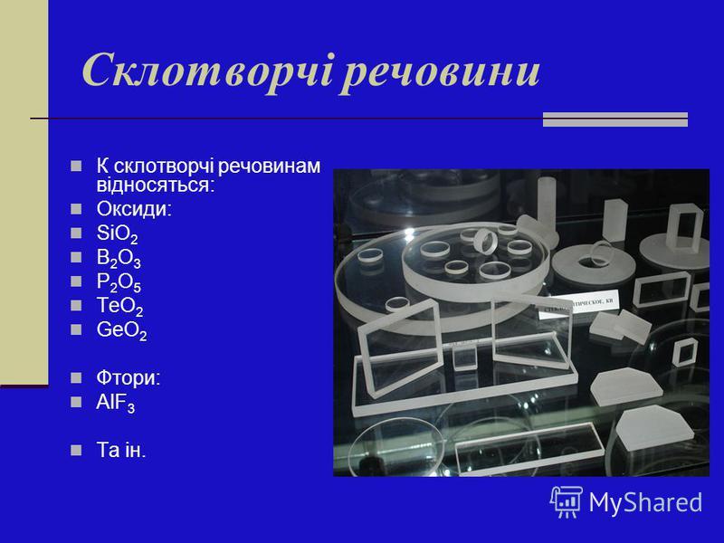 Склотворчі речовини К склотворчі речовинам відносяться: Оксиди: SiO 2 B 2 O 3 P 2 O 5 ТeO 2 GeO 2 Фтори: AlF 3 Та ін.