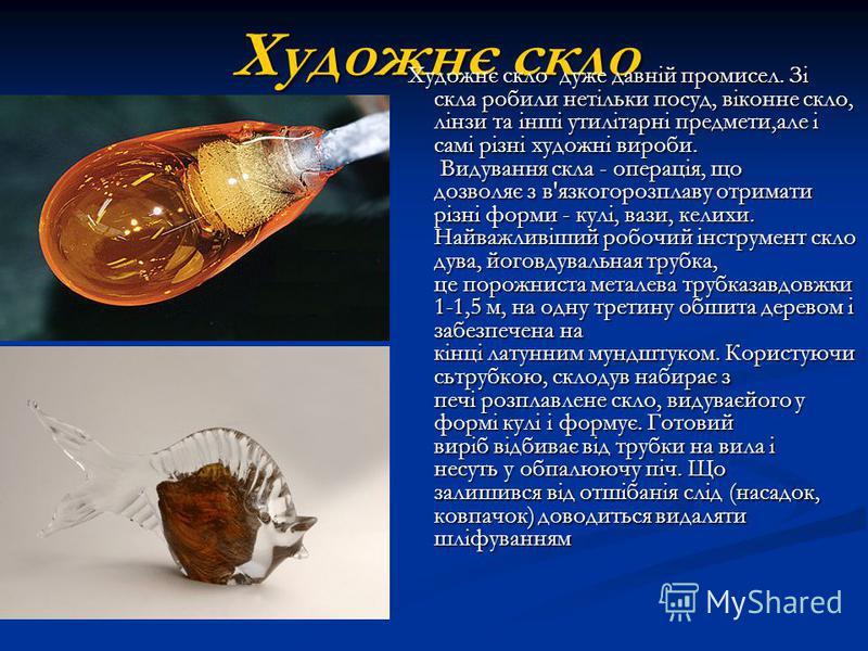 Художнє скло Художнє скло дуже давній промисел. Зі скла робили нетільки посуд, віконне скло, лінзи та інші утилітарні предмети,але і самі різні художні вироби. Видування скла - операція, що дозволяє з в'язкогорозплаву отримати різні форми - кулі, ваз
