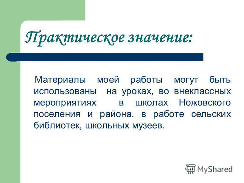 Практическое значение: Материалы моей работы могут быть использованы на уроках, во внеклассных мероприятиях в школах Ножовского поселения и района, в работе сельских библиотек, школьных музеев.