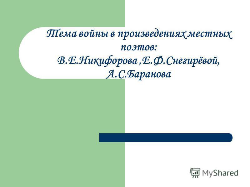 Тема войны в произведениях местных поэтов: В.Е.Никифорова,Е.Ф.Снегирёвой, А.С.Баранова