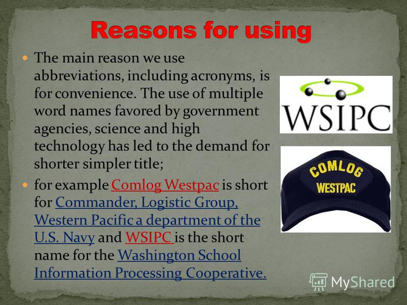 The main reason we use abbreviations, including acronyms, is for convenience. The use of multiple word names favored by government agencies, science and high technology has led to the demand for shorter simpler title; for example Comlog Westpac is sh