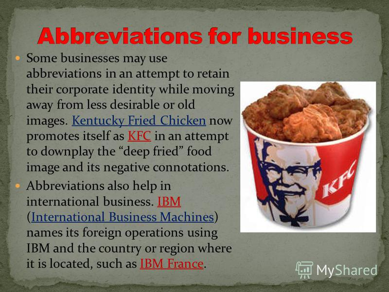 Some businesses may use abbreviations in an attempt to retain their corporate identity while moving away from less desirable or old images. Kentucky Fried Chicken now promotes itself as KFC in an attempt to downplay the deep fried food image and its