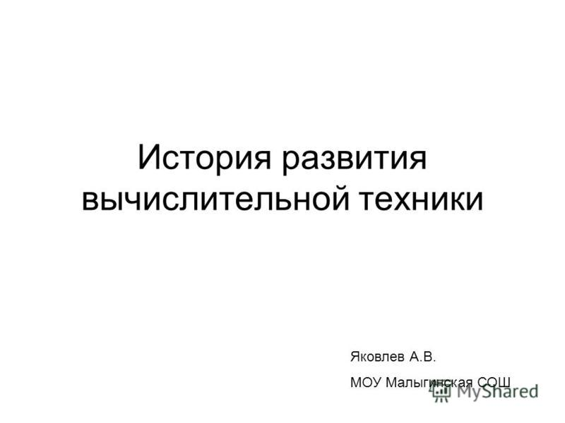 История развития вычислительной техники Яковлев А.В. МОУ Малыгинская СОШ