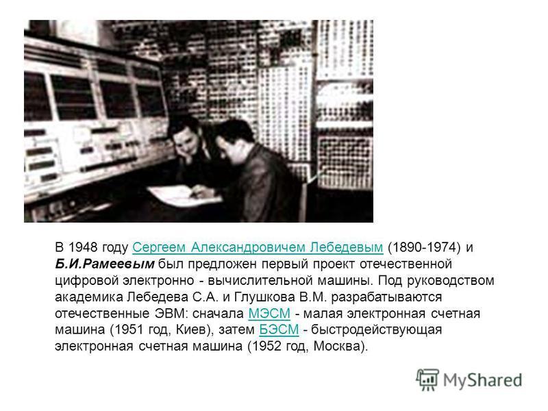 В 1948 году Сергеем Александровичем Лебедевым (1890-1974) и Б.И.Рамеевым был предложен первый проект отечественной цифровой электронно - вычислительной машины. Под руководством академика Лебедева С.А. и Глушкова В.М. разрабатываются отечественные ЭВМ