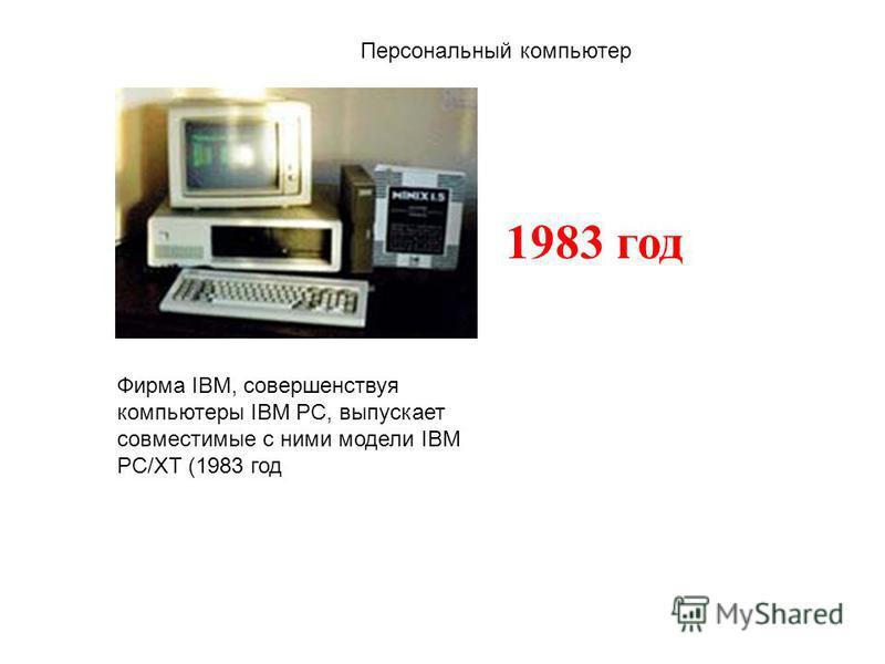 Фирма IBM, совершенствуя компьютеры IBM PC, выпускает совместимые с ними модели IBM PC/XT (1983 год 1983 год Персональный компьютер