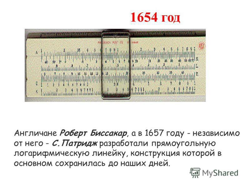 1654 год Англичане Роберт Биссакар, а в 1657 году - независимо от него - С.Патридж разработали прямоугольную логарифмическую линейку, конструкция которой в основном сохранилась до наших дней.