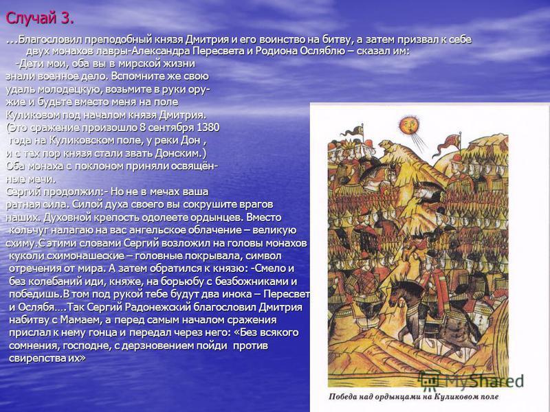 Случай 3. … Благословил преподобный князя Дмитрия и его воинство на битву, а затем призвал к себе двух монахов лавры-Александра Пересвета и Родиона Осляблю – сказал им: -Дети мои, оба вы в мирской жизни -Дети мои, оба вы в мирской жизни знали военное