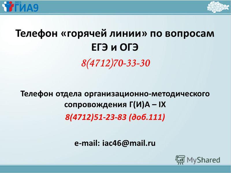 Телефон «горячей линии» по вопросам ЕГЭ и ОГЭ 8(4712)70-33-30 Телефон отдела организационно-методического сопровождения Г(И)А – IX 8(4712)51-23-83 (доб.111) e-mail: iac46@mail.ru
