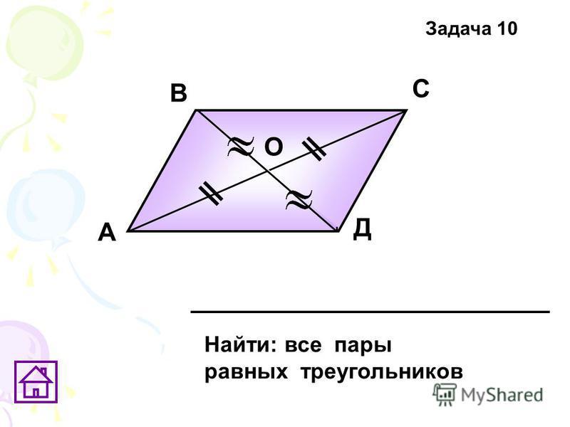 А В С Д О Найти: все пары равных треугольников Задача 10