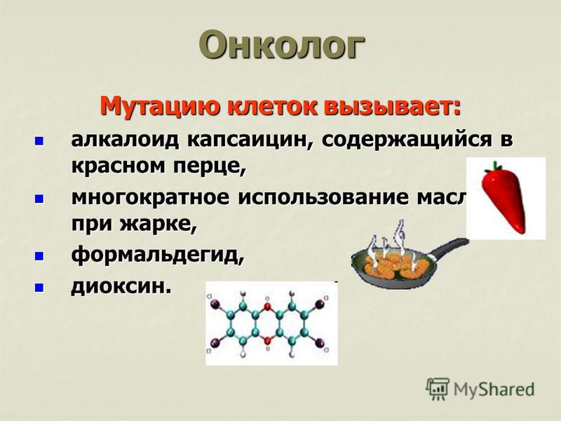 Онколог Мутацию клеток вызывает: алкалоид капсаицин, содержащийся в красном перце, алкалоид капсаицин, содержащийся в красном перце, многократное использование масла при жарке, многократное использование масла при жарке, формальдегид, формальдегид, д