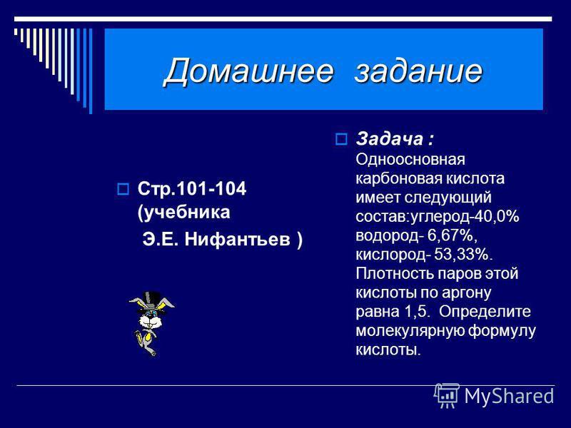 Домашнее задание Стр.101-104 (учебника Э.Е. Нифантьев ) Задача : Одноосновная карбоновая кислота имеет следующий состав:углерод-40,0% водород- 6,67%, кислород- 53,33%. Плотность паров этой кислоты по аргону равна 1,5. Определите молекулярную формулу