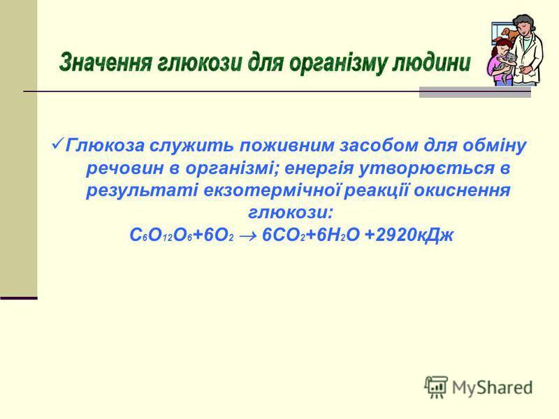 Глюкоза служить поживним засобом для обміну речовин в організмі; енергія утворюється в результаті екзотермічної реакції окиснення глюкози: С 6 О 12 О 6 +6О 2 6СО 2 +6Н 2 О +2920кДж