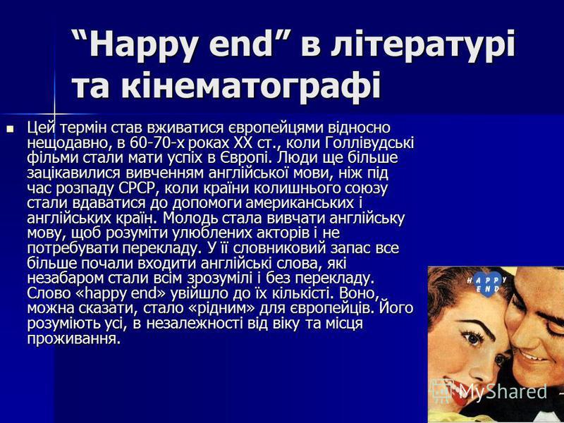 Happy end в літературі та кінематографіHappy end в літературі та кінематографі Цей термін став вживатися європейцями відносно нещодавно, в 60-70-х роках XX ст., коли Голлівудські фільми стали мати успіх в Європі. Люди ще більше зацікавилися вивченням