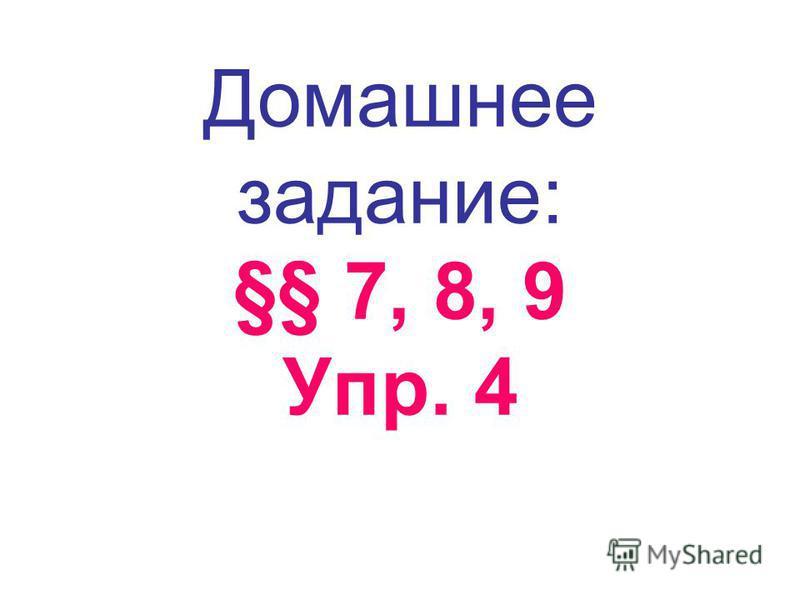 Домашнее задание: §§ 7, 8, 9 Упр. 4
