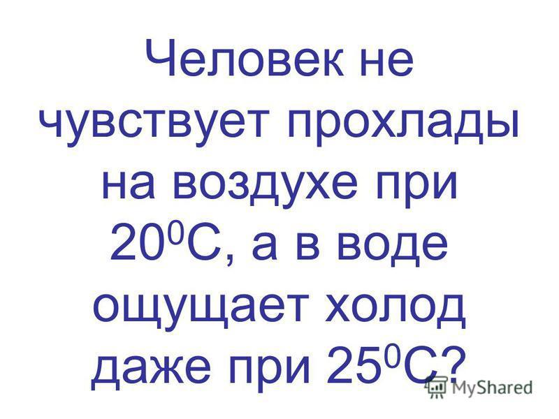 Человек не чувствует прохлады на воздухе при 20 0 С, а в воде ощущает холод даже при 25 0 С?