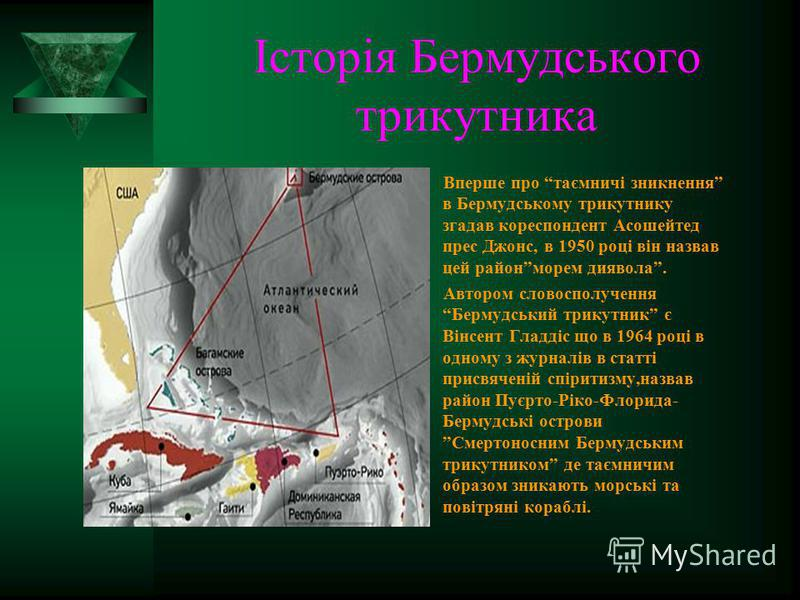 Історія Бермудського трикутника Вперше про таємничі зникнення в Бермудському трикутнику згадав кореспондент Асошейтед прес Джонс, в 1950 році він назвав цей районморем диявола. Автором словосполучення Бермудський трикутник є Вінсент Гладдіс що в 1964