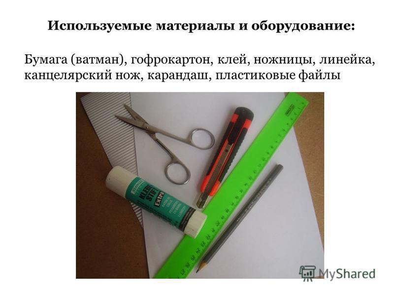 Используемые материалы и оборудование: Бумага (ватман), гофрокартон, клей, ножницы, линейка, канцелярский нож, карандаш, пластиковые файлы