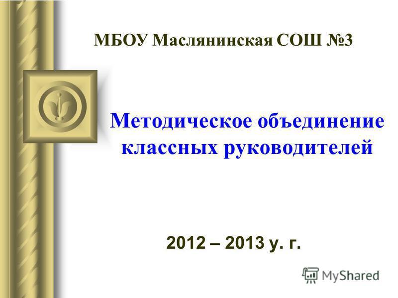 Методическое объединение классных руководителей 2012 – 2013 у. г. МБОУ Маслянинская СОШ 3