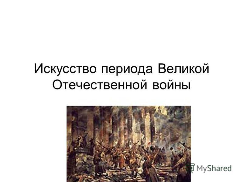 Искусство периода Великой Отечественной войны