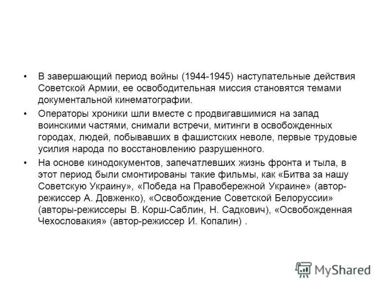 В завершающий период войны (1944-1945) наступательные действия Советской Армии, ее освободительная миссия становятся темами документальной кинематографии. Операторы хроники шли вместе с продвигавшимися на запад воинскими частями, снимали встречи, мит