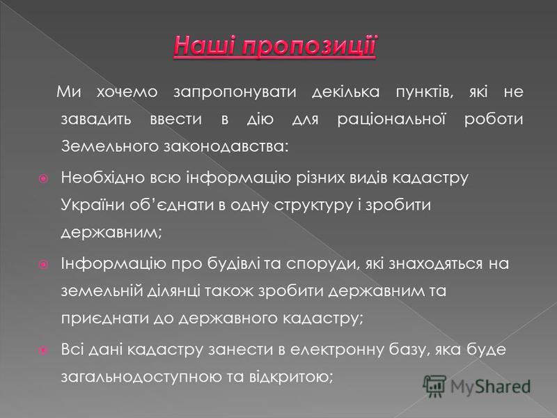 Ми хочемо запропонувати декілька пунктів, які не завадить ввести в дію для раціональної роботи Земельного законодавства: Необхідно всю інформацію різних видів кадастру України обєднати в одну структуру і зробити державним; Інформацію про будівлі та с